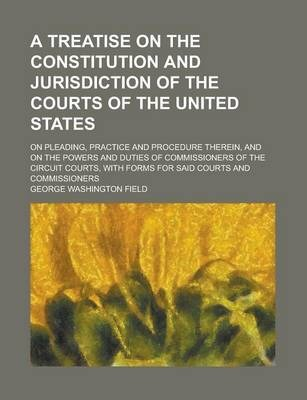A Treatise on the Constitution and Jurisdiction of the Courts of the United States; On Pleading, Practice and Procedure Therein, and on the Powers and Duties of Commissioners of the Circuit Courts, with Forms for Said Courts and