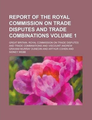 Report of the Royal Commission on Trade Disputes and Trade Combinations Volume 1