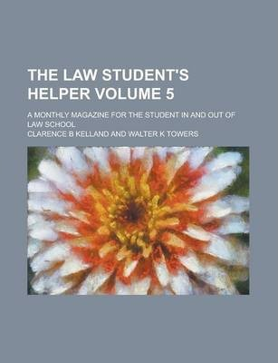 The Law Student's Helper; A Monthly Magazine for the Student in and Out of Law School Volume 5