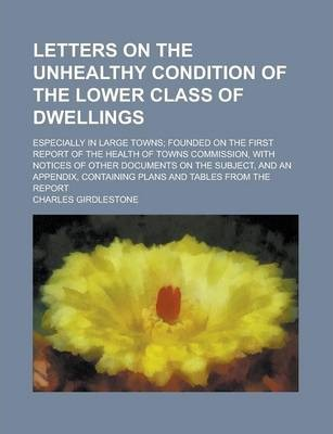 Letters on the Unhealthy Condition of the Lower Class of Dwellings; Especially in Large Towns; Founded on the First Report of the Health of Towns Commission, with Notices of Other Documents on the Subject, and an Appendix, Containing