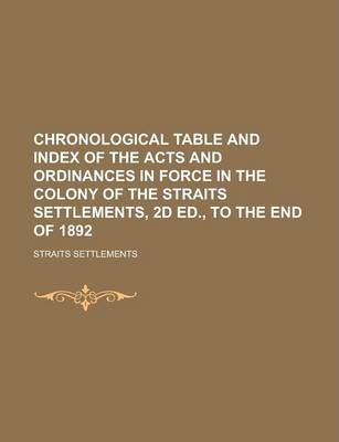 Chronological Table and Index of the Acts and Ordinances in Force in the Colony of the Straits Settlements, 2D Ed., to the End of 1892