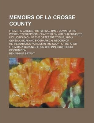Memoirs of La Crosse County; From the Earliest Historical Times Down to the Present with Special Chapters on Various Subjects, Including Each of the Different Towns, and a Genealogical and Biographical Record of Representative Families in