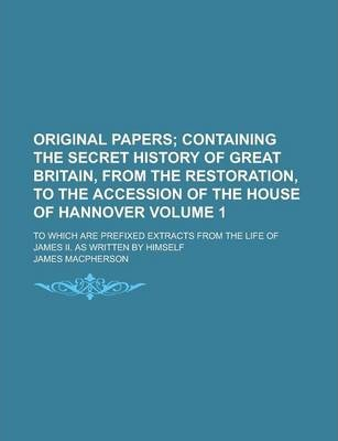 Original Papers; To Which Are Prefixed Extracts from the Life of James II. as Written by Himself Volume 1