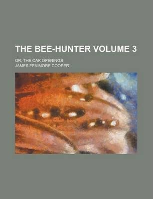 The Bee-Hunter; Or, the Oak Openings Volume 3