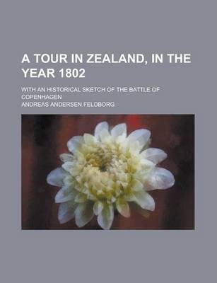 A Tour in Zealand, in the Year 1802; With an Historical Sketch of the Battle of Copenhagen