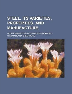 Steel, Its Varieties, Properties, and Manufacture; With Numerous Engravings and Diagrams