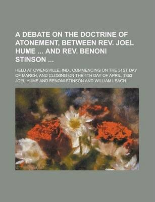 A Debate on the Doctrine of Atonement, Between REV. Joel Hume and REV. Benoni Stinson; Held at Owensville, Ind., Commencing on the 31st Day of March, and Closing on the 4th Day of April, 1863