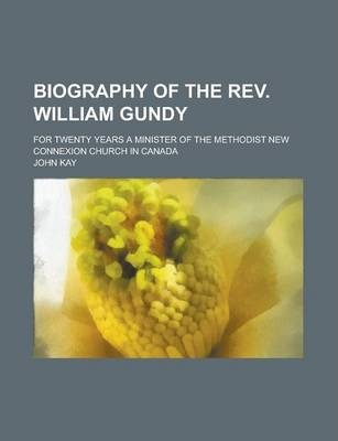 Biography of the REV. William Gundy; For Twenty Years a Minister of the Methodist New Connexion Church in Canada
