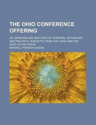 The Ohio Conference Offering; Or, Sermons and Sketches of Sermons, on Familiar and Practical Subjects, from the Living and the Dead. in Two Parts