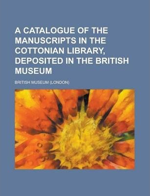 A Catalogue of the Manuscripts in the Cottonian Library, Deposited in the British Museum