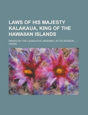 Laws of His Majesty Kalakaua, King of the Hawaiian Islands; Passed by the Legislative Assembly, at Its Session ...