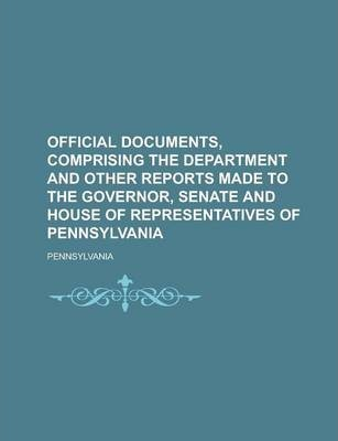 Official Documents, Comprising the Department and Other Reports Made to the Governor, Senate and House of Representatives of Pennsylvania Volume 7