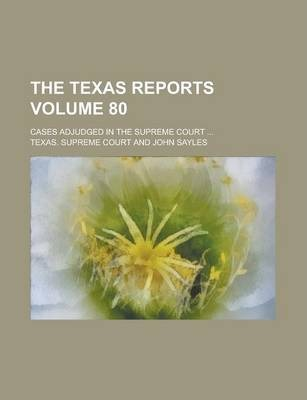 The Texas Reports; Cases Adjudged in the Supreme Court ... Volume 80