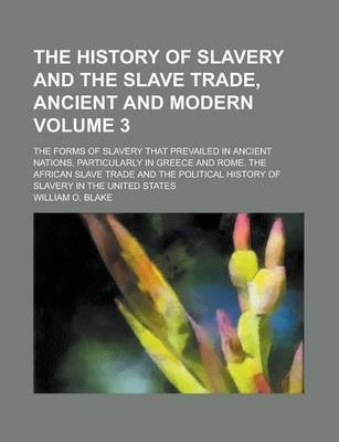 The History of Slavery and the Slave Trade, Ancient and Modern; The Forms of Slavery That Prevailed in Ancient Nations, Particularly in Greece and Rome. the African Slave Trade and the Political History of Slavery in the United Volume 3