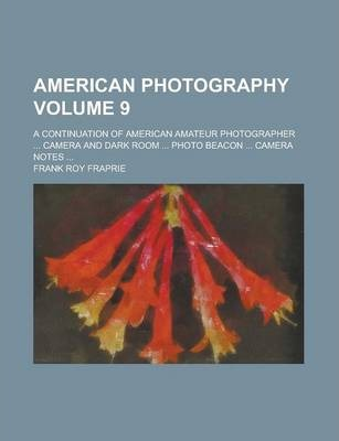 American Photography; A Continuation of American Amateur Photographer ... Camera and Dark Room ... Photo Beacon ... Camera Notes ... Volume 9