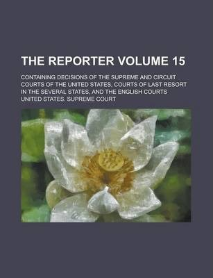 The Reporter; Containing Decisions of the Supreme and Circuit Courts of the United States, Courts of Last Resort in the Several States, and the English Courts Volume 15