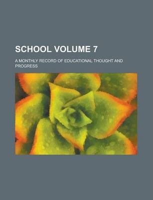 School; A Monthly Record of Educational Thought and Progress Volume 7