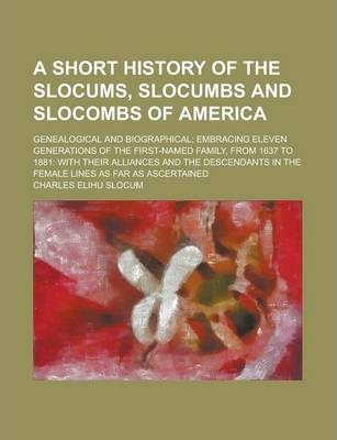 A Short History of the Slocums, Slocumbs and Slocombs of America; Genealogical and Biographical; Embracing Eleven Generations of the First-Named Family, from 1637 to 1881