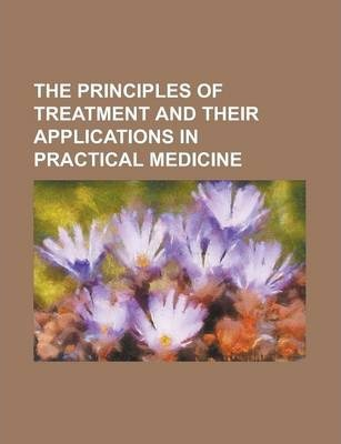 The Principles of Treatment and Their Applications in Practical Medicine
