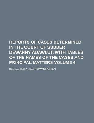Reports of Cases Determined in the Court of Sudder Dewanny Adawlut, with Tables of the Names of the Cases and Principal Matters Volume 4