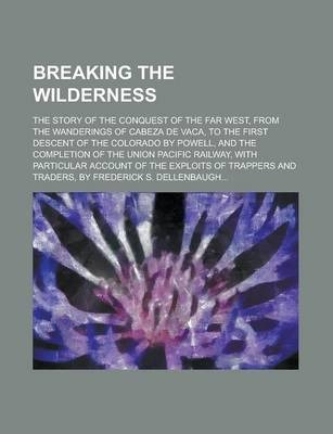 Breaking the Wilderness; The Story of the Conquest of the Far West, from the Wanderings of Cabeza de Vaca, to the First Descent of the Colorado by Powell, and the Completion of the Union Pacific Railway, with Particular Account of the