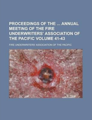 Proceedings of the Annual Meeting of the Fire Underwriters' Association of the Pacific Volume 41-43