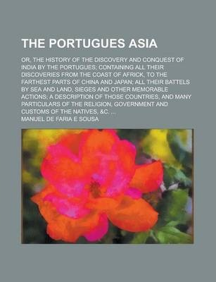 The Portugues Asia; Or, the History of the Discovery and Conquest of India by the Portugues; Containing All Their Discoveries from the Coast of Africk, to the Farthest Parts of China and Japan; All Their Battels by Sea and Land, Sieges