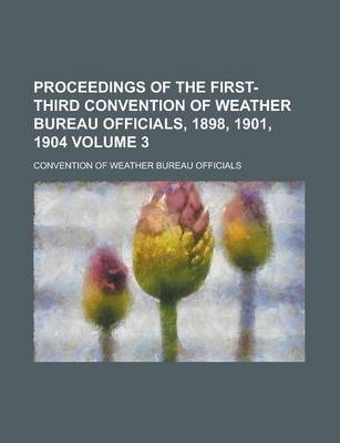 Proceedings of the First-Third Convention of Weather Bureau Officials, 1898, 1901, 1904 Volume 3