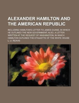 Alexander Hamilton and the American Republic; Including Hamilton's Letter to James Duane, in Which He Outlined the New Government; Also, a Letter Written at the Request of Washington, in Which Hamilton Outlined the Etiquette of the White