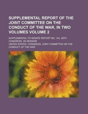 Supplemental Report of the Joint Committee on the Conduct of the War, in Two Volumes; Supplemental to Senate Report No. 142, 38th Congress, 2D Session Volume 2
