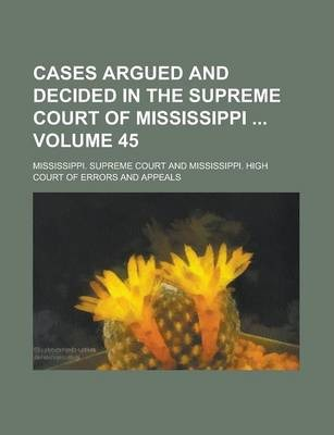 Cases Argued and Decided in the Supreme Court of Mississippi Volume 45