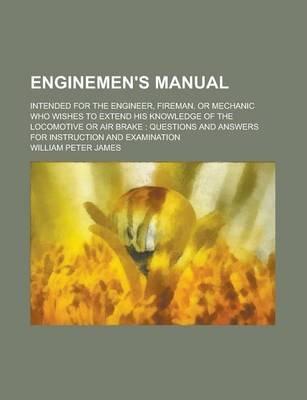 Enginemen's Manual; Intended for the Engineer, Fireman, or Mechanic Who Wishes to Extend His Knowledge of the Locomotive or Air Brake