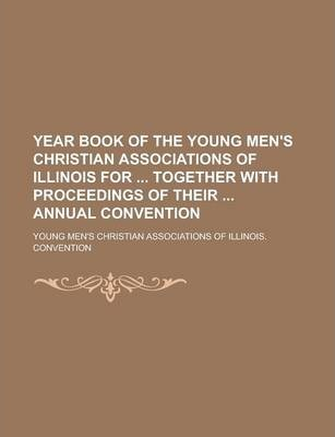 Year Book of the Young Men's Christian Associations of Illinois for Together with Proceedings of Their Annual Convention