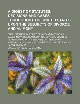A Digest of Statutes, Decisions and Cases Throughout the United States Upon the Subjects of Divorce and Alimony; Supplemented by a Brief of Law and Fact of All Cases in Divorce Decided in the Supreme Court of Pennsylvania, with a Synopsis