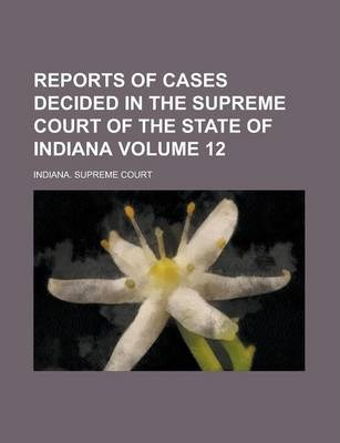 Reports of Cases Decided in the Supreme Court of the State of Indiana Volume 12