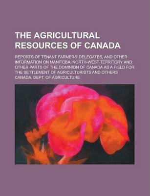 The Agricultural Resources of Canada; Reports of Tenant Farmers' Delegates, and Other Information on Manitoba, North-West Territory and Other Parts of the Dominion of Canada as a Field for the Settlement of Agriculturists and Others