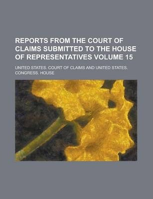 Reports from the Court of Claims Submitted to the House of Representatives Volume 15