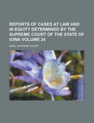 Reports of Cases at Law and in Equity Determined by the Supreme Court of the State of Iowa Volume 24
