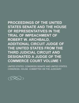 Proceedings of the United States Senate and the House of Representatives in the Trial of Impeachment of Robert W. Archbald, Additional Circuit Judge O