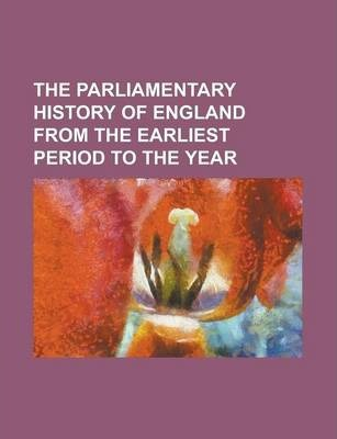 The Parliamentary History of England from the Earliest Period to the Year