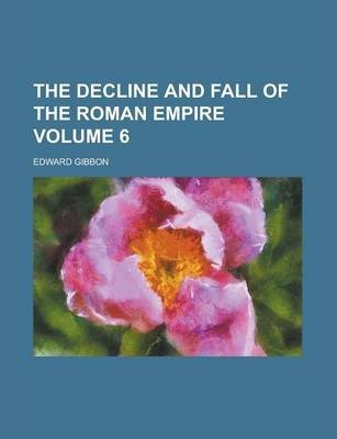 The Decline and Fall of the Roman Empire Volume 6