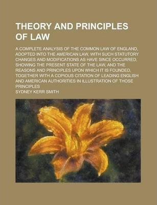 Theory and Principles of Law; A Complete Analysis of the Common Law of England, Adopted Into the American Law, with Such Statutory Changes and Modifications as Have Since Occurred, Showing the Present State of the Law, and the Reasons and