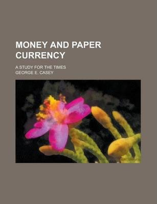 Money and Paper Currency; A Study for the Times