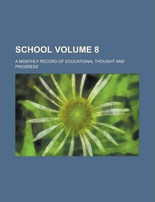 School; A Monthly Record of Educational Thought and Progress Volume 8