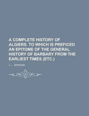 A Complete History of Algiers. to Which Is Preficed an Epitome of the General History of Barbary from the Earliest Times (Etc.)