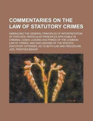 Commentaries on the Law of Statutory Crimes; Embracing the General Principles of Interpretation of Statutes; Particular Principles Applicable in Criminal Cases; Leading Doctrines of the Common Law of Crimes, and Discussions of the