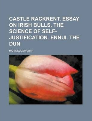 Castle Rackrent. Essay on Irish Bulls. the Science of Self-Justification. Ennui. the Dun