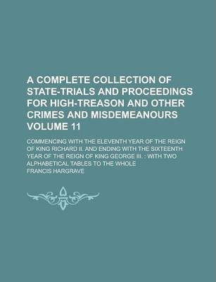 A Complete Collection of State-Trials and Proceedings for High-Treason and Other Crimes and Misdemeanours; Commencing with the Eleventh Year of the Reign of King Richard II. and Ending with the Sixteenth Year of the Reign of Volume 11