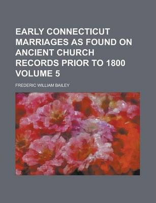 Early Connecticut Marriages as Found on Ancient Church Records Prior to 1800 Volume 5