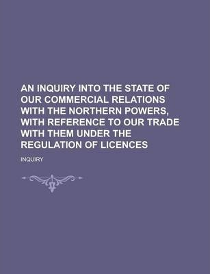 An Inquiry Into the State of Our Commercial Relations with the Northern Powers, with Reference to Our Trade with Them Under the Regulation of Licences